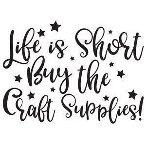 life is short buy the craft supplies quote.