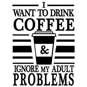 drink coffee ignore adult problems