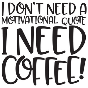i don't need a motivational quote i need coffee