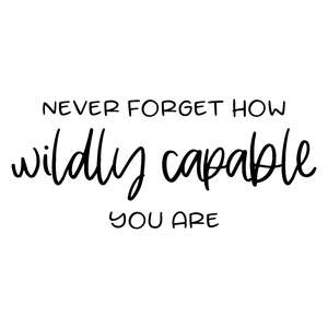 never forget how wildly capable you are