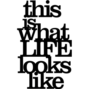 'this is what life looks like' phrase