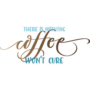 there is nothing coffee won't cure