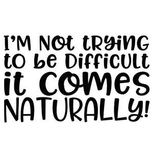 i'm not trying to be difficult it comes naturally