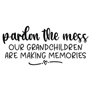 pardon the mess our grandchildren are making memories