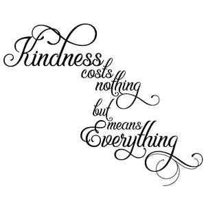 kindness costs nothing but means everything