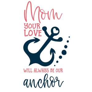 mom your love will always be our anchor