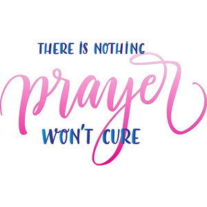 there is nothing prayer won't cure