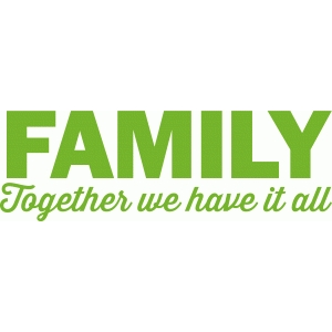 'family: together we have it all' phrase