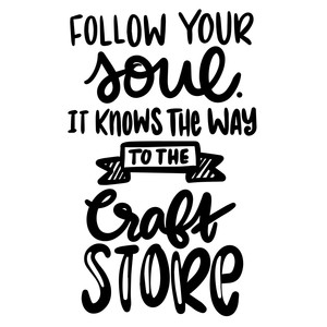follow your soul it knows the way to the craft store