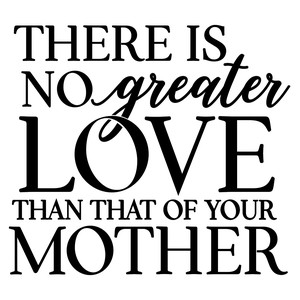 there is no greater love than mother's love