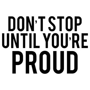 don't stop until you are proud quote