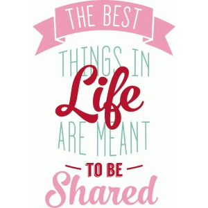 'the best things are meant to be shared' phrase