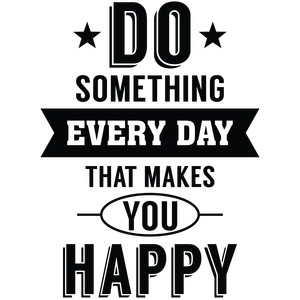 do something every day that makes you happy