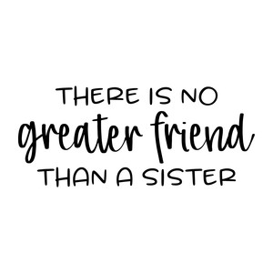 there is no greater friend than a sister