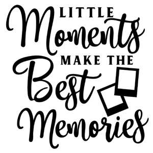 little moments make best memories