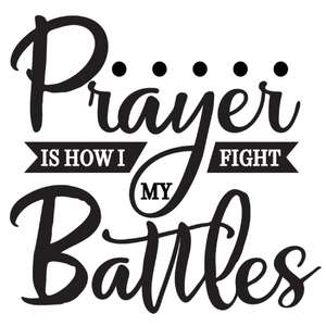 prayer is how i fight my battles
