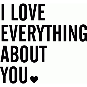 'i love everything about you' phrase