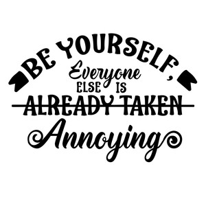 be yourself, everyone else is annoying