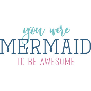 you were mermaid to be awesome