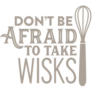 don't be afraid to take wisks