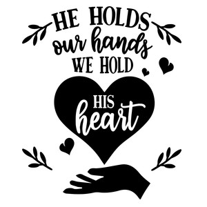 he holds our hands we hold his heart