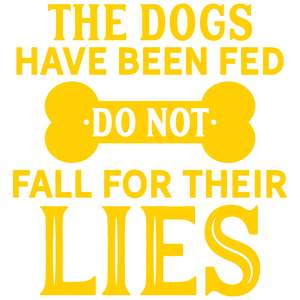 the dogs have been fed do not fall for their lies