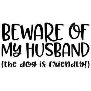 beware of my husband - the dog is friendly