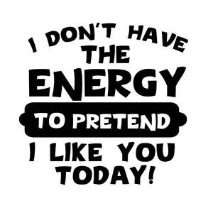 i don't have the energy to pretend that i like you today