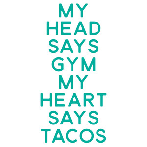 my head says gym my heart says tacos