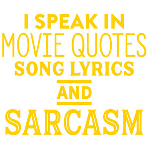 i speak in movie quotes song lyrics and sarcasm