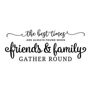 the best times are always found when friends and family gather round