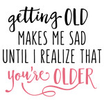 getting old makes me sad phrase