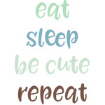 eat sleep be cute repeat