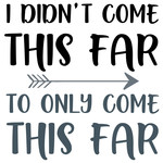 i didn't come this far quote