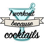 i workout because cocktails