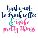 drink coffee and make pretty things quote