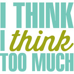 i think i think too much