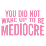 you did not wake up to be mediocre