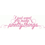 i want to make pretty things phrase
