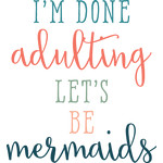 i'm done adulting, let's be mermaids