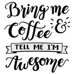 bring me coffee and tell me i'm awesome