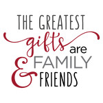 greatest gifts are family & friends