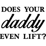 does your daddy even lift