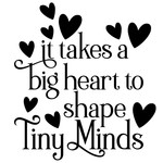 it takes a big heart to shape tiny minds